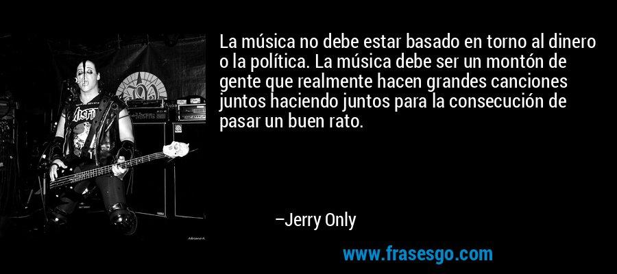 La música no debe estar basado en torno al dinero o la política. La música debe ser un montón de gente que realmente hacen grandes canciones juntos haciendo juntos para la consecución de pasar un buen rato. – Jerry Only