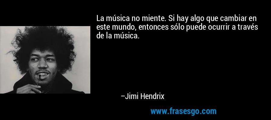 La música no miente. Si hay algo que cambiar en este mundo, entonces sólo puede ocurrir a través de la música. – Jimi Hendrix