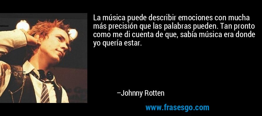 La música puede describir emociones con mucha más precisión que las palabras pueden. Tan pronto como me di cuenta de que, sabía música era donde yo quería estar. – Johnny Rotten