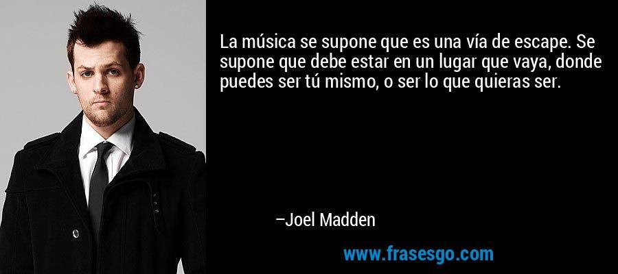 La música se supone que es una vía de escape. Se supone que debe estar en un lugar que vaya, donde puedes ser tú mismo, o ser lo que quieras ser. – Joel Madden