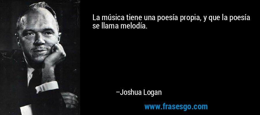 La música tiene una poesía propia, y que la poesía se llama melodía. – Joshua Logan