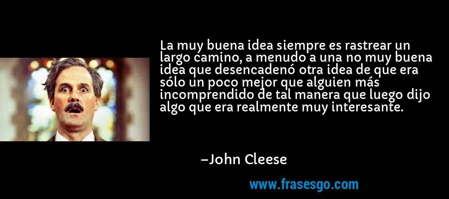 La muy buena idea siempre es rastrear un largo camino, a menudo a una no muy buena idea que desencadenó otra idea de que era sólo un poco mejor que alguien más incomprendido de tal manera que luego dijo algo que era realmente muy interesante. – John Cleese