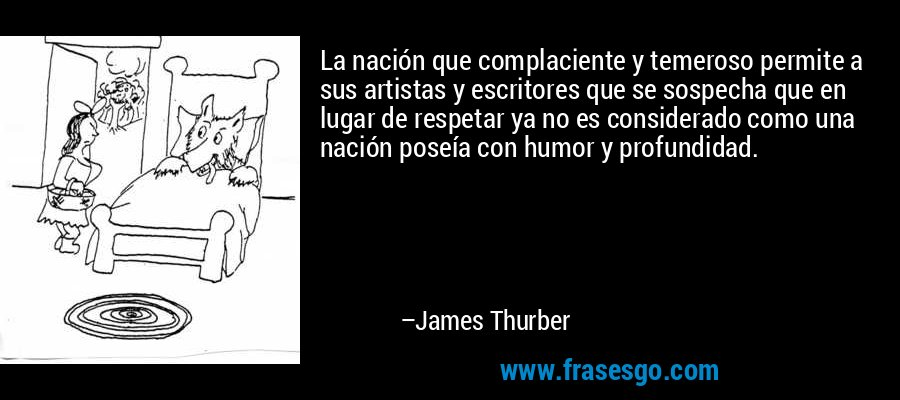 La nación que complaciente y temeroso permite a sus artistas y escritores que se sospecha que en lugar de respetar ya no es considerado como una nación poseía con humor y profundidad. – James Thurber