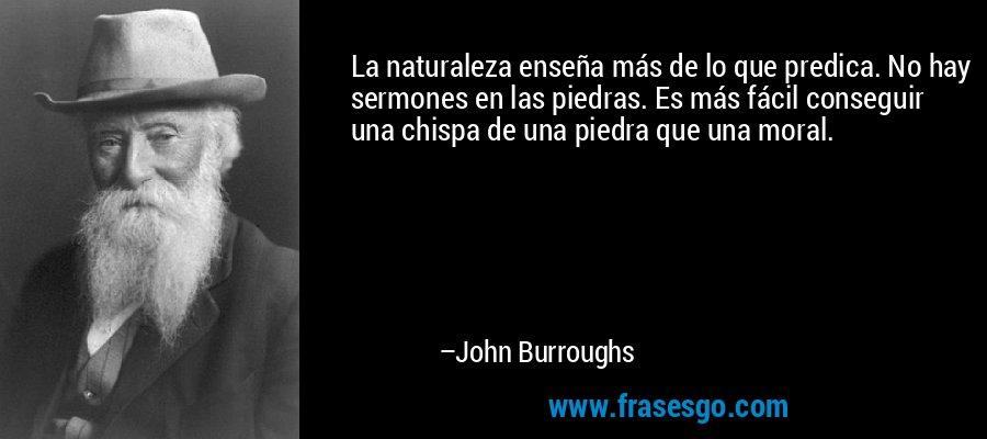 La naturaleza enseña más de lo que predica. No hay sermones en las piedras. Es más fácil conseguir una chispa de una piedra que una moral. – John Burroughs