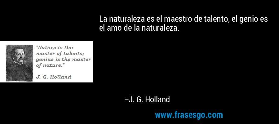 La naturaleza es el maestro de talento, el genio es el amo de la naturaleza. – J. G. Holland