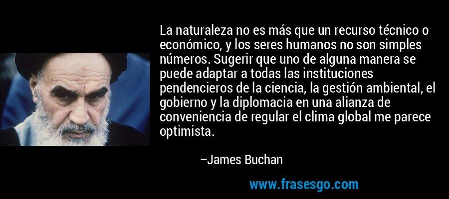La naturaleza no es más que un recurso técnico o económico, y los seres humanos no son simples números. Sugerir que uno de alguna manera se puede adaptar a todas las instituciones pendencieros de la ciencia, la gestión ambiental, el gobierno y la diplomacia en una alianza de conveniencia de regular el clima global me parece optimista. – James Buchan