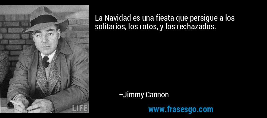 La Navidad es una fiesta que persigue a los solitarios, los rotos, y los rechazados. – Jimmy Cannon