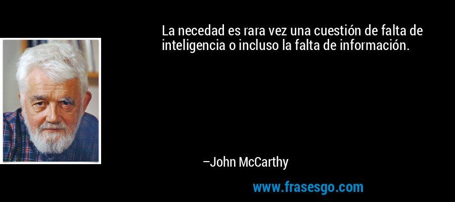 La necedad es rara vez una cuestión de falta de inteligencia o incluso la falta de información. – John McCarthy