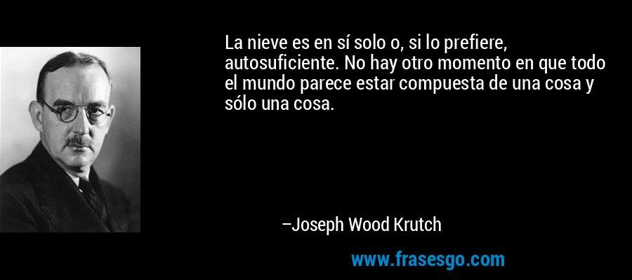 La nieve es en sí solo o, si lo prefiere, autosuficiente. No hay otro momento en que todo el mundo parece estar compuesta de una cosa y sólo una cosa. – Joseph Wood Krutch