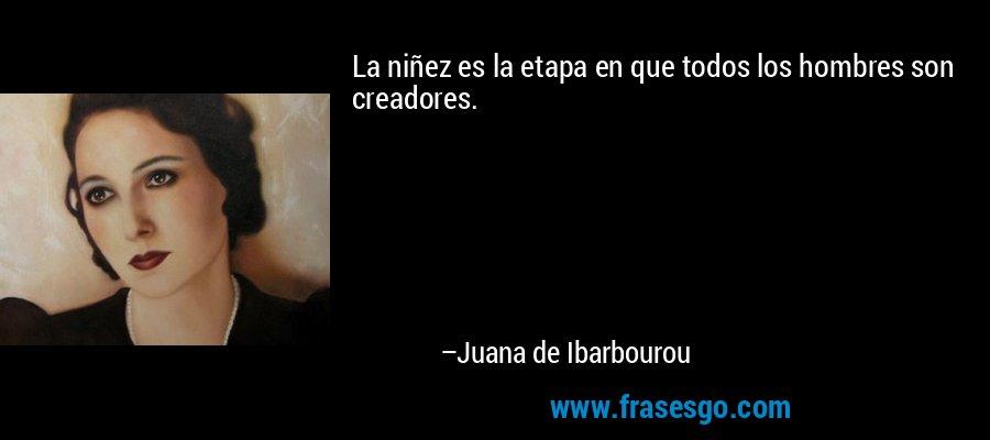 La niñez es la etapa en que todos los hombres son creadores. – Juana de Ibarbourou