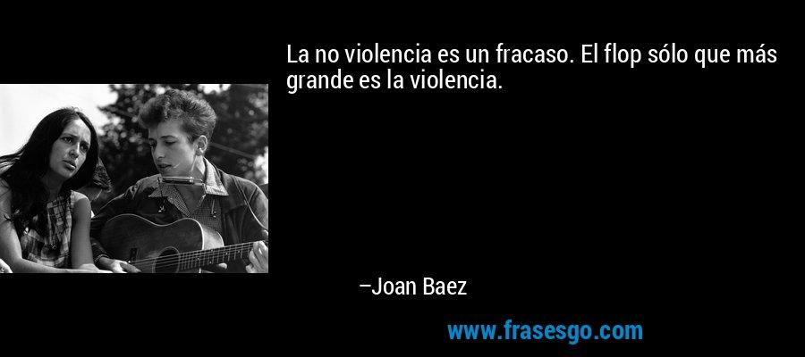 La no violencia es un fracaso. El flop sólo que más grande es la violencia. – Joan Baez