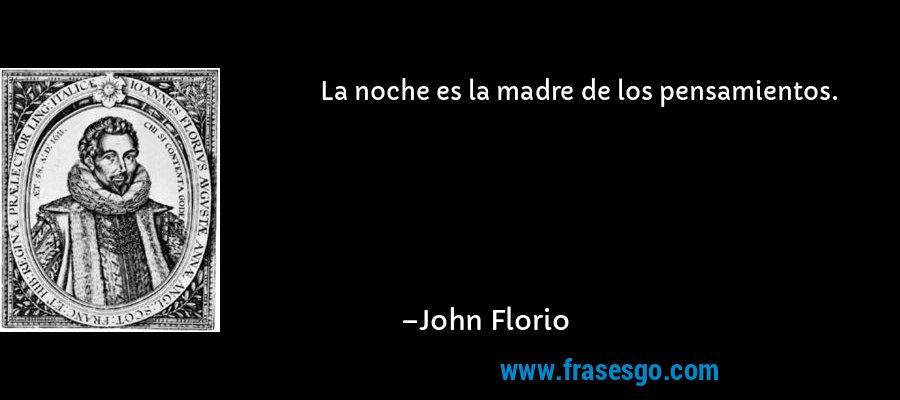 La noche es la madre de los pensamientos. – John Florio