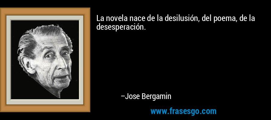 La novela nace de la desilusión, del poema, de la desesperación. – Jose Bergamin