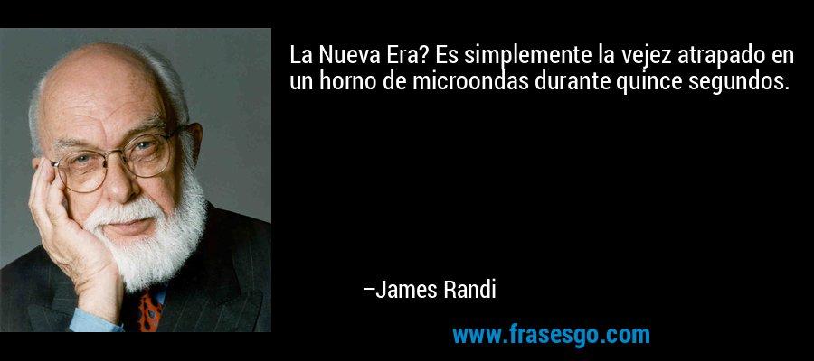 La Nueva Era? Es simplemente la vejez atrapado en un horno de microondas durante quince segundos. – James Randi