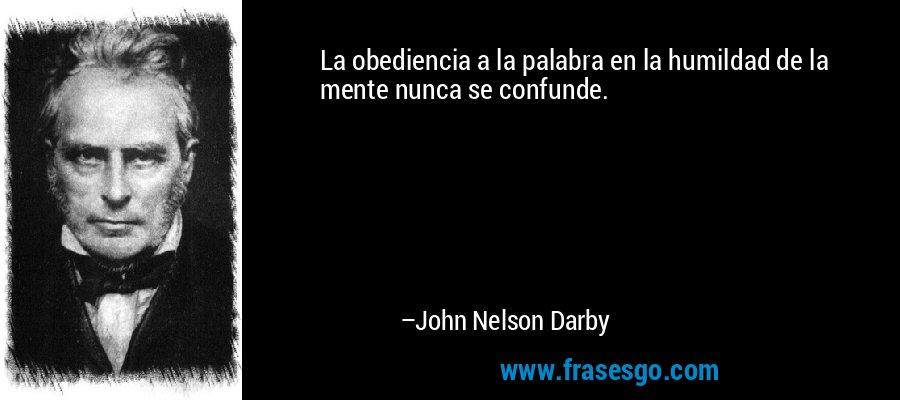 La obediencia a la palabra en la humildad de la mente nunca se confunde. – John Nelson Darby