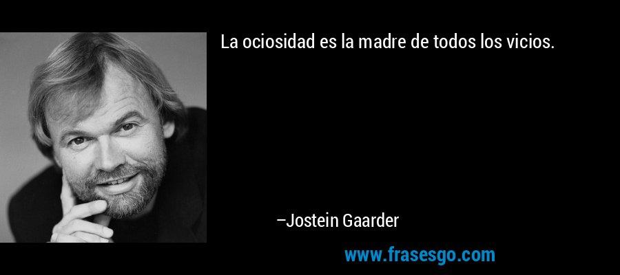 La ociosidad es la madre de todos los vicios. – Jostein Gaarder