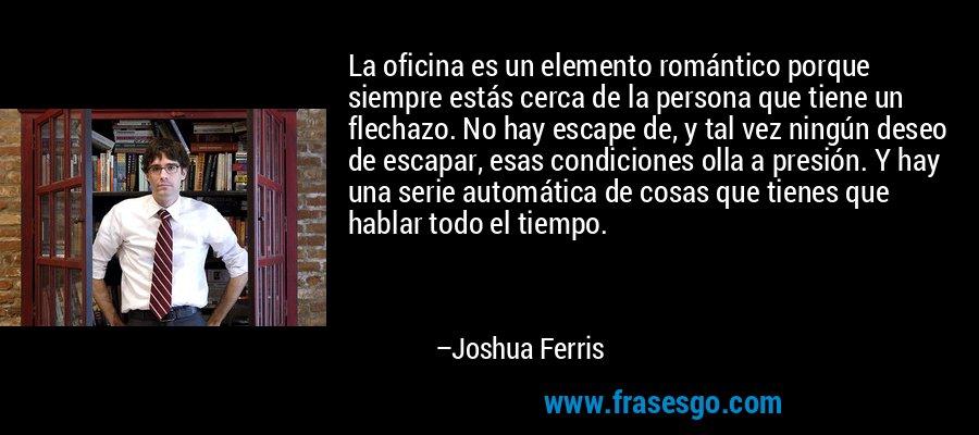 La oficina es un elemento romántico porque siempre estás cerca de la persona que tiene un flechazo. No hay escape de, y tal vez ningún deseo de escapar, esas condiciones olla a presión. Y hay una serie automática de cosas que tienes que hablar todo el tiempo. – Joshua Ferris