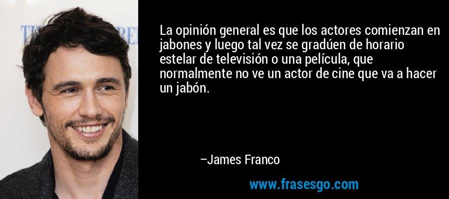 La opinión general es que los actores comienzan en jabones y luego tal vez se gradúen de horario estelar de televisión o una película, que normalmente no ve un actor de cine que va a hacer un jabón. – James Franco