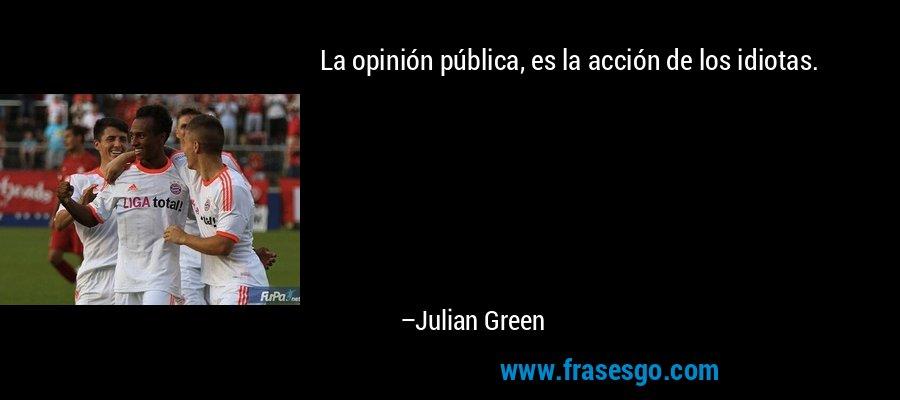 La opinión pública, es la acción de los idiotas. – Julian Green