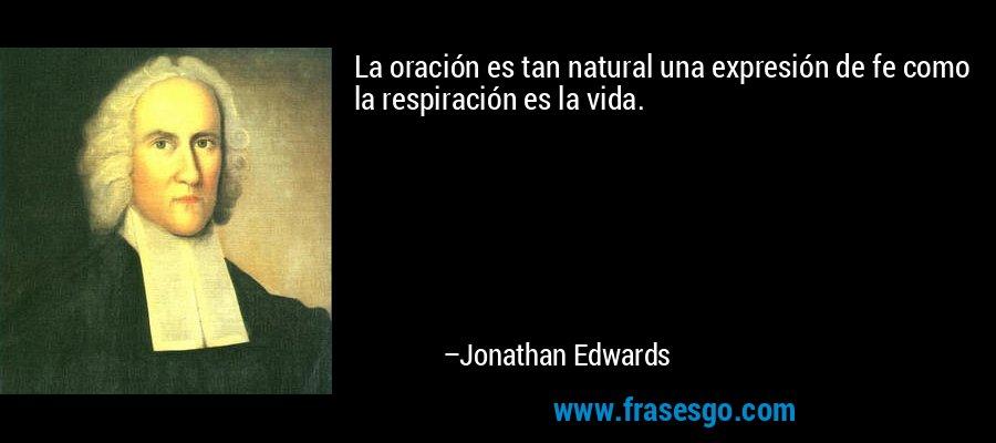 La oración es tan natural una expresión de fe como la respiración es la vida. – Jonathan Edwards