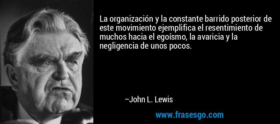 La organización y la constante barrido posterior de este movimiento ejemplifica el resentimiento de muchos hacia el egoísmo, la avaricia y la negligencia de unos pocos. – John L. Lewis