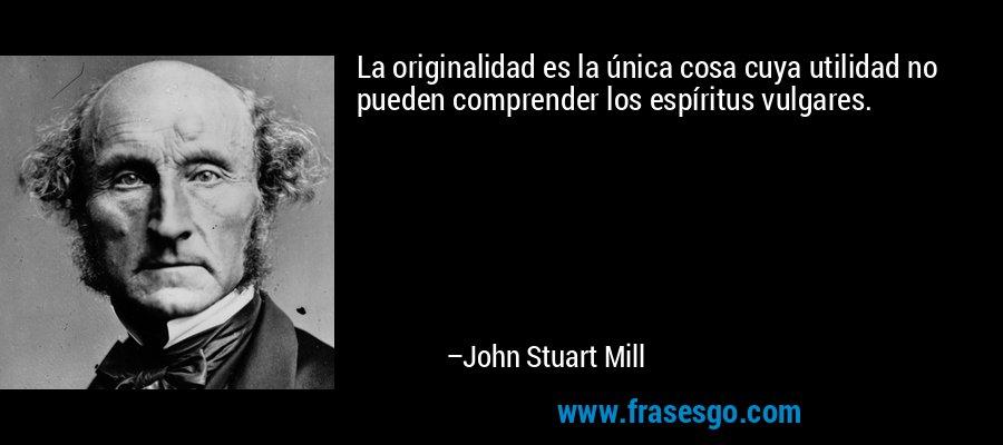 La originalidad es la única cosa cuya utilidad no pueden comprender los espíritus vulgares. – John Stuart Mill