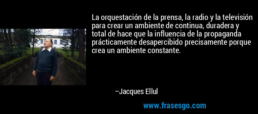 La orquestación de la prensa, la radio y la televisión para crear un ambiente de continua, duradera y total de hace que la influencia de la propaganda prácticamente desapercibido precisamente porque crea un ambiente constante. – Jacques Ellul