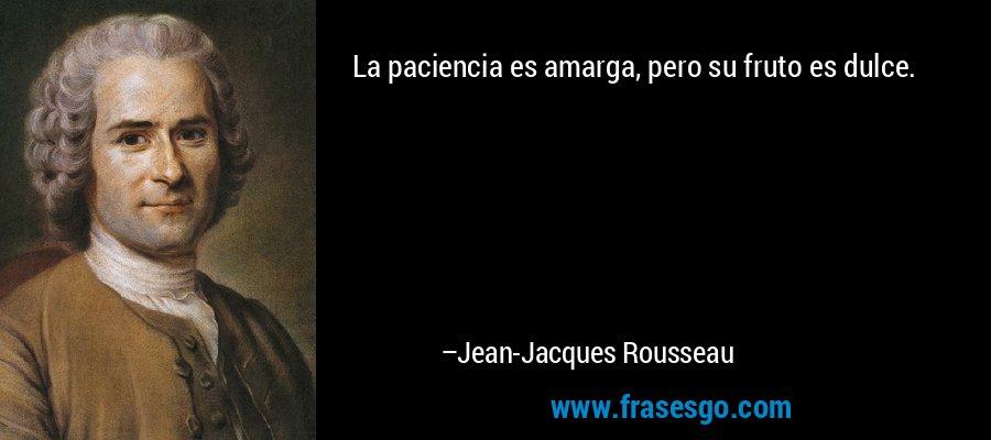 La paciencia es amarga, pero su fruto es dulce. – Jean-Jacques Rousseau