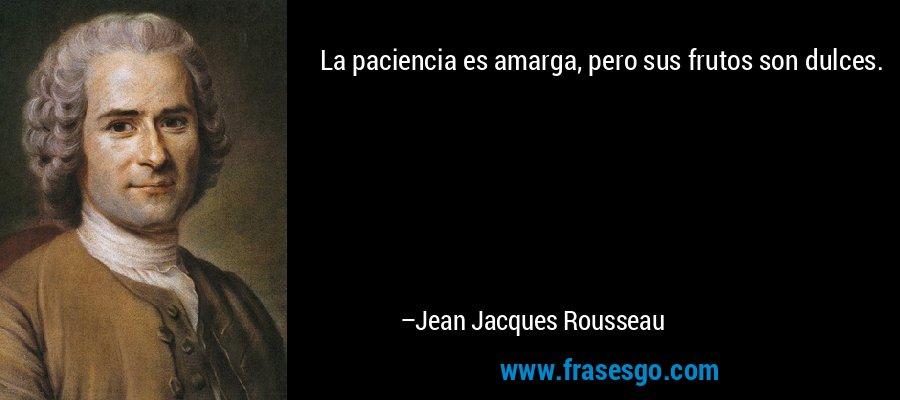 La paciencia es amarga, pero sus frutos son dulces. – Jean Jacques Rousseau