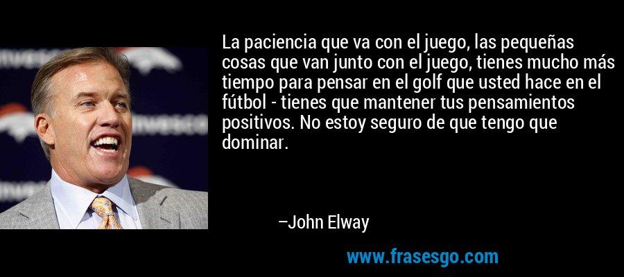 La paciencia que va con el juego, las pequeñas cosas que van junto con el juego, tienes mucho más tiempo para pensar en el golf que usted hace en el fútbol - tienes que mantener tus pensamientos positivos. No estoy seguro de que tengo que dominar. – John Elway