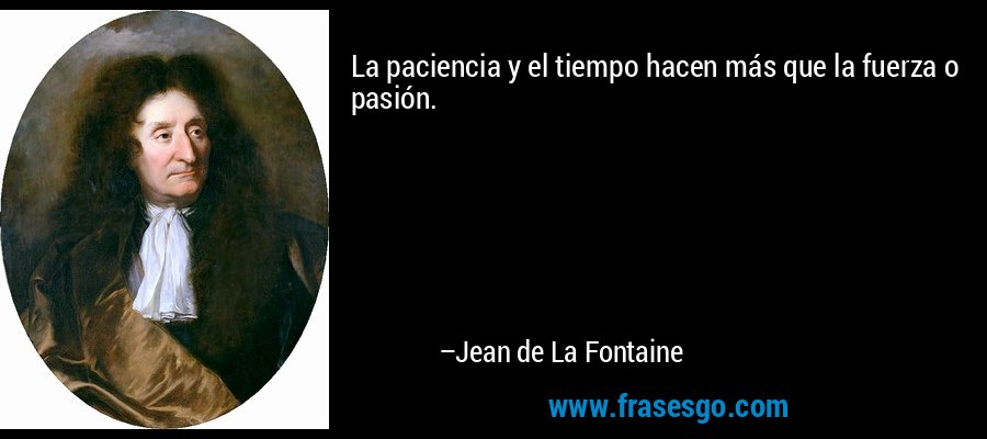 La paciencia y el tiempo hacen más que la fuerza o pasión. – Jean de La Fontaine