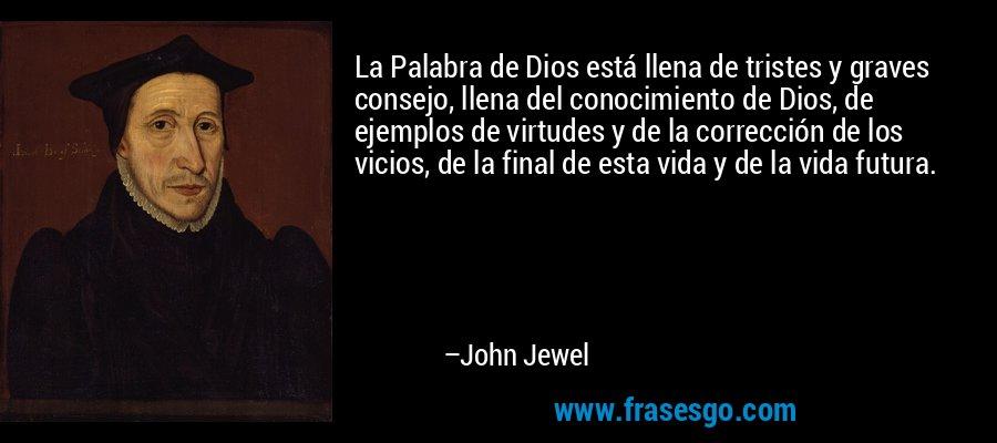 La Palabra de Dios está llena de tristes y graves consejo, llena del conocimiento de Dios, de ejemplos de virtudes y de la corrección de los vicios, de la final de esta vida y de la vida futura. – John Jewel
