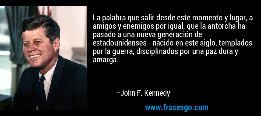 La palabra que salir desde este momento y lugar, a amigos y enemigos por igual, que la antorcha ha pasado a una nueva generación de estadounidenses - nacido en este siglo, templados por la guerra, disciplinados por una paz dura y amarga. – John F. Kennedy