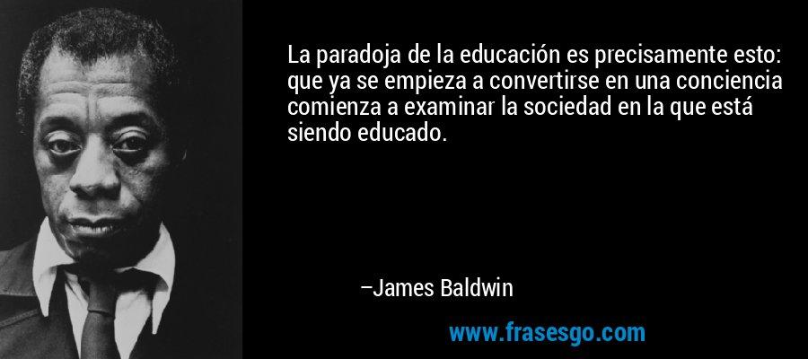 La paradoja de la educación es precisamente esto: que ya se empieza a convertirse en una conciencia comienza a examinar la sociedad en la que está siendo educado. – James Baldwin
