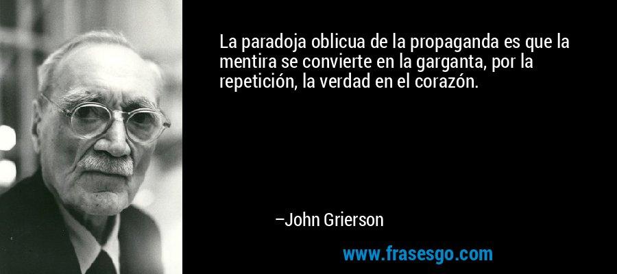 La paradoja oblicua de la propaganda es que la mentira se convierte en la garganta, por la repetición, la verdad en el corazón. – John Grierson