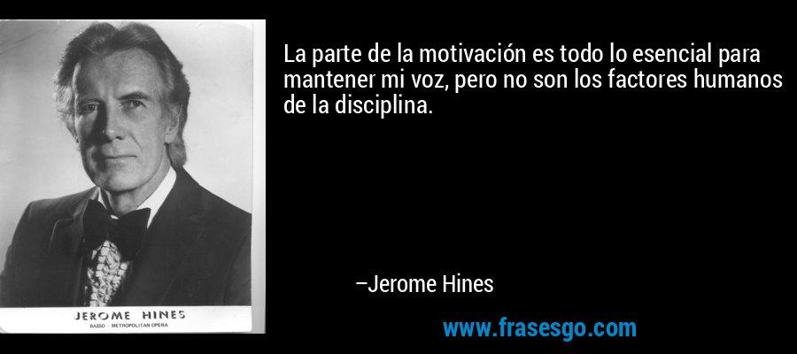La parte de la motivación es todo lo esencial para mantener mi voz, pero no son los factores humanos de la disciplina. – Jerome Hines