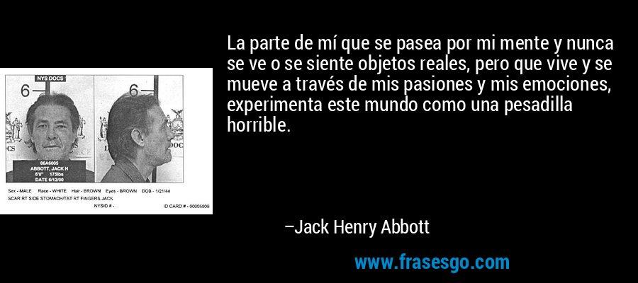 La parte de mí que se pasea por mi mente y nunca se ve o se siente objetos reales, pero que vive y se mueve a través de mis pasiones y mis emociones, experimenta este mundo como una pesadilla horrible. – Jack Henry Abbott