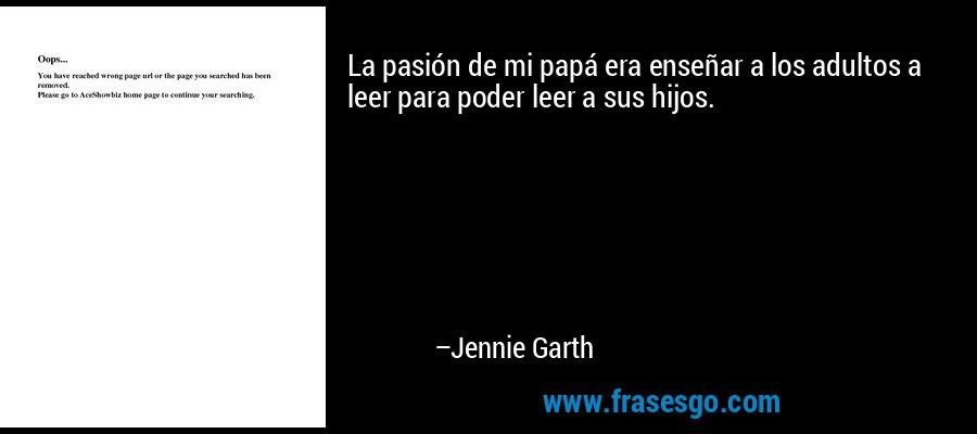 La pasión de mi papá era enseñar a los adultos a leer para poder leer a sus hijos. – Jennie Garth
