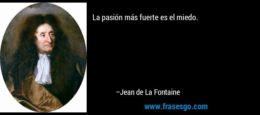 La pasión más fuerte es el miedo. – Jean de La Fontaine