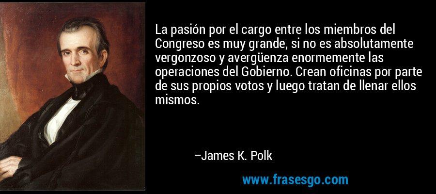 La pasión por el cargo entre los miembros del Congreso es muy grande, si no es absolutamente vergonzoso y avergüenza enormemente las operaciones del Gobierno. Crean oficinas por parte de sus propios votos y luego tratan de llenar ellos mismos. – James K. Polk