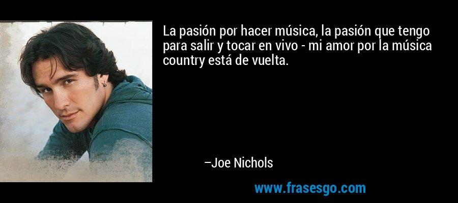 La pasión por hacer música, la pasión que tengo para salir y tocar en vivo - mi amor por la música country está de vuelta. – Joe Nichols