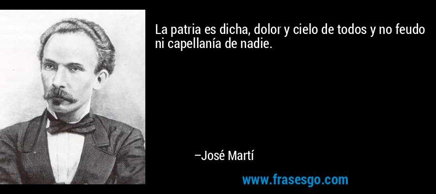 La patria es dicha, dolor y cielo de todos y no feudo ni capellanía de nadie. – José Martí