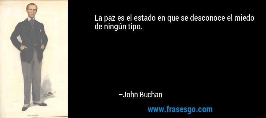 La paz es el estado en que se desconoce el miedo de ningún tipo. – John Buchan