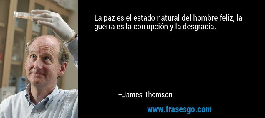 La paz es el estado natural del hombre feliz, la guerra es la corrupción y la desgracia. – James Thomson