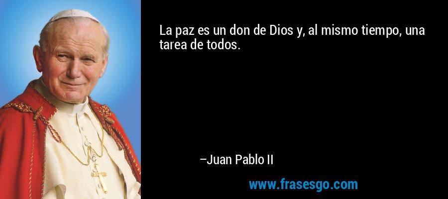 La paz es un don de Dios y, al mismo tiempo, una tarea de todos. – Juan Pablo II