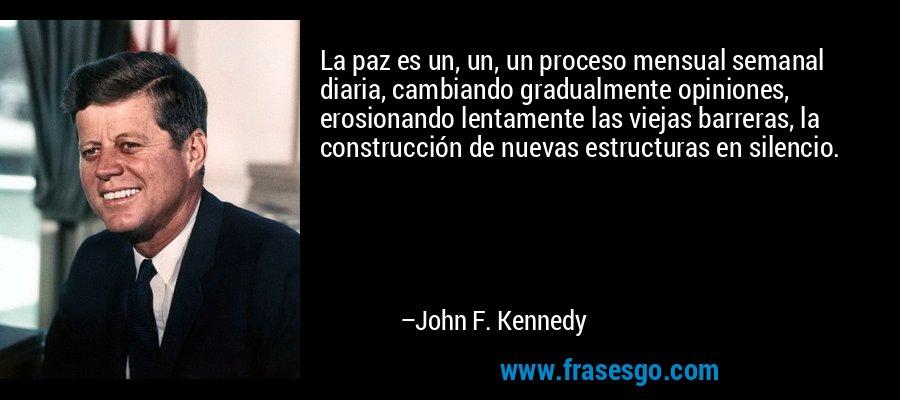 La paz es un, un, un proceso mensual semanal diaria, cambiando gradualmente opiniones, erosionando lentamente las viejas barreras, la construcción de nuevas estructuras en silencio. – John F. Kennedy