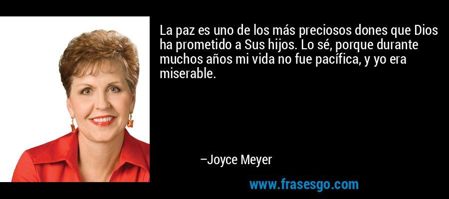 La paz es uno de los más preciosos dones que Dios ha prometido a Sus hijos. Lo sé, porque durante muchos años mi vida no fue pacífica, y yo era miserable. – Joyce Meyer