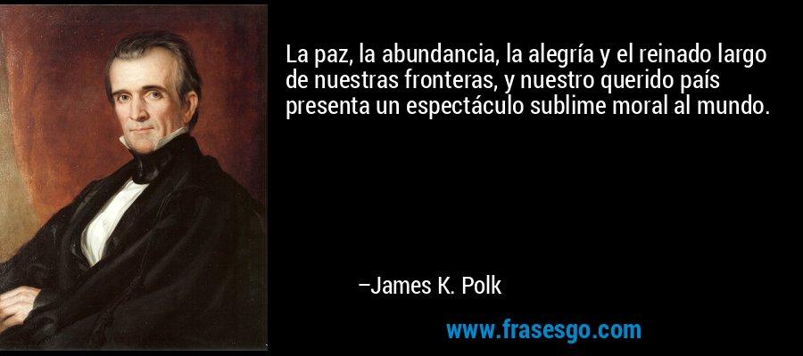 La paz, la abundancia, la alegría y el reinado largo de nuestras fronteras, y nuestro querido país presenta un espectáculo sublime moral al mundo. – James K. Polk