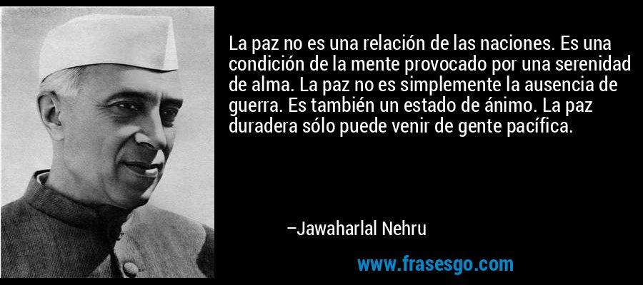 La paz no es una relación de las naciones. Es una condición de la mente provocado por una serenidad de alma. La paz no es simplemente la ausencia de guerra. Es también un estado de ánimo. La paz duradera sólo puede venir de gente pacífica. – Jawaharlal Nehru