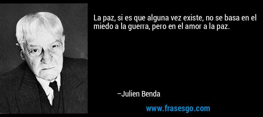 La paz, si es que alguna vez existe, no se basa en el miedo a la guerra, pero en el amor a la paz. – Julien Benda